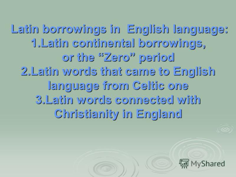 Latin borrowings in English language: Latin borrowings in English language: 1.Latin continental borrowings, or the Zero period 2.Latin words that came to English language from Celtic one 3.Latin words connected with Christianity in England