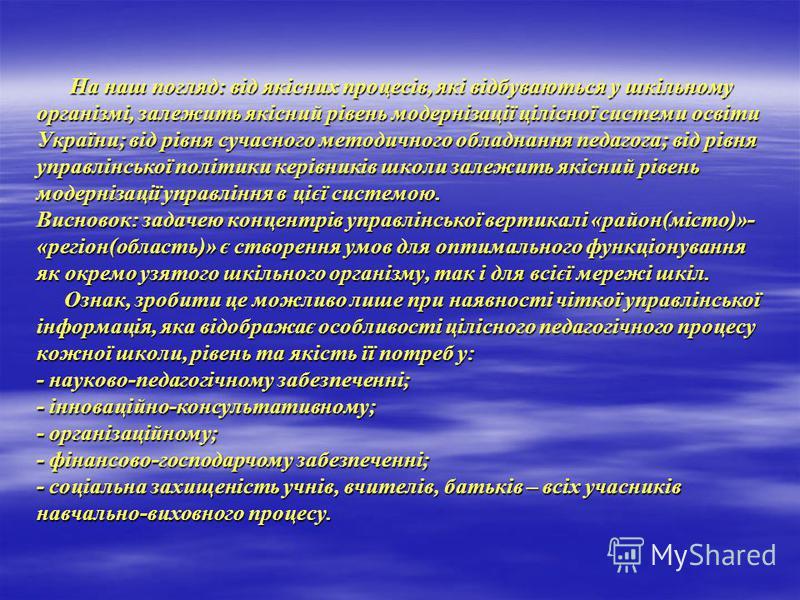 На наш погляд: від якісних процесів, які відбуваються у шкільному організмі, залежить якісний рівень модернізації цілісної системи освіти України; від рівня сучасного методичного обладнання педагога; від рівня управлінської політики керівників школи