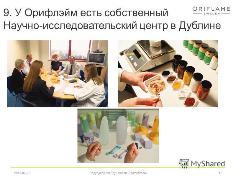 9. У Орифлэйм есть собственный Научно-исследовательский центр в Дублине 172015-07-27Copyright ©2012 by Oriflame Cosmetics SA