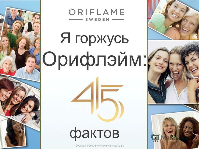 Я горжусь Орифлэйм: фактов 22015-07-27Copyright ©2012 by Oriflame Cosmetics SA
