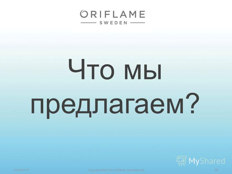 Что мы предлагаем? 262015-07-27Copyright ©2012 by Oriflame Cosmetics SA