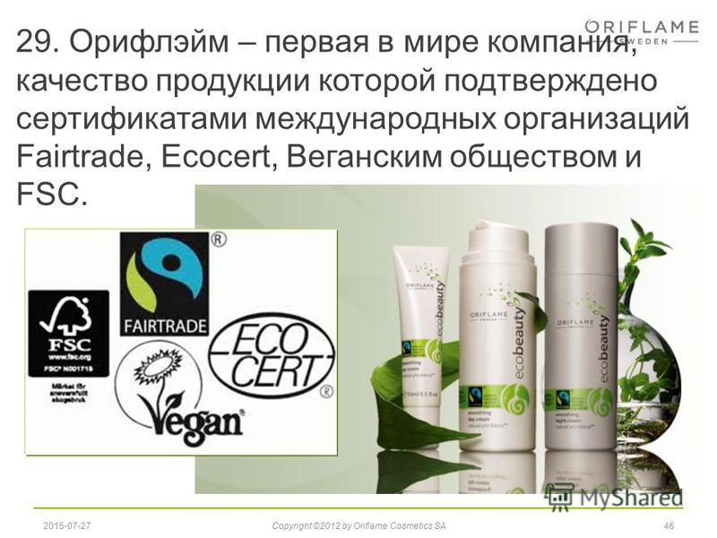 29. Орифлэйм – первая в мире компания, качество продукции которой подтверждено сертификатами международных организаций Fairtrade, Ecocert, Веганским обществом и FSC. 462015-07-27Copyright ©2012 by Oriflame Cosmetics SA
