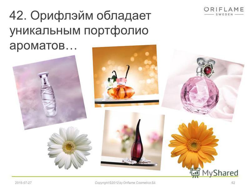 42. Орифлэйм обладает уникальным портфолио ароматов… 622015-07-27Copyright ©2012 by Oriflame Cosmetics SA