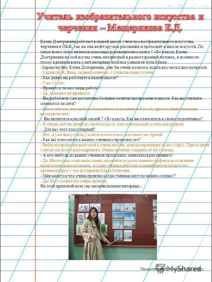 Елена Дмитриевна работает в нашей школе учителем изобразительного искусства, черчения и ОБЖ, так же она ведёт кружок рисования и преподаёт в школе искусств. По мимо всего этого является классным руководителем моего 7 « Б » класса. Елена Дмитриевна на
