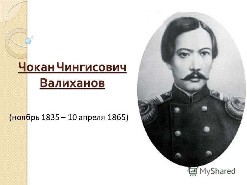 Чокан Чингисович Валиханов (ноябрь 1835 – 10 апреля 1865)