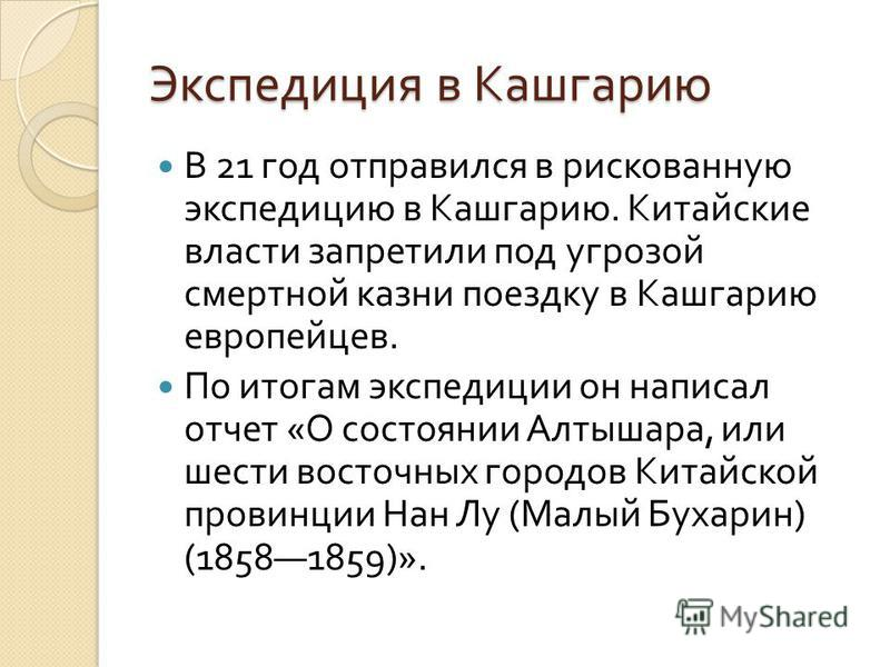 Экспедиция в Кашгарию В 21 год отправился в рискованную экспедицию в Кашгарию. Китайские власти запретили под угрозой смертной казни поездку в Кашгарию европейцев. По итогам экспедиции он написал отчет « О состоянии Алтышара, или шести восточных горо