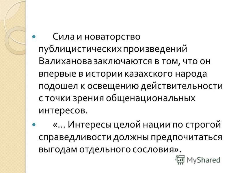 Сила и новаторство публицистических произведений Валиханова заключаются в том, что он впервые в истории казахского народа подошел к освещению действительности с точки зрения общенациональных интересов. «... Интересы целой нации по строгой справедливо