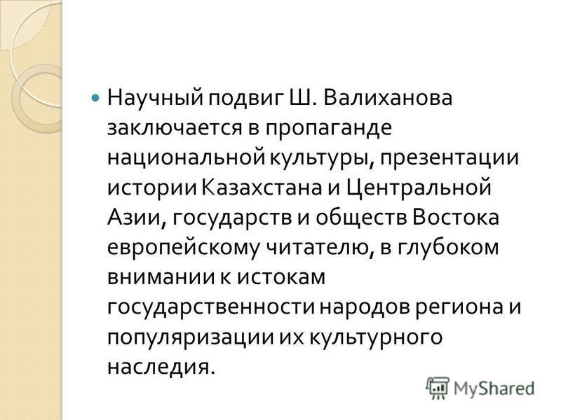 Научный подвиг Ш. Валиханова заключается в пропаганде национальной культуры, презентации истории Казахстана и Центральной Азии, государств и обществ Востока европейскому читателю, в глубоком внимании к истокам государственности народов региона и попу