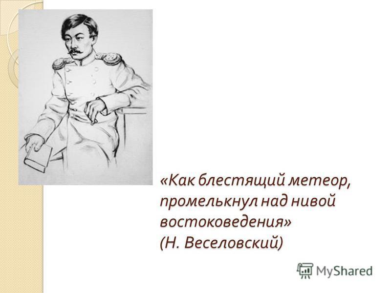 « Как блестящий метеор, промелькнул над нивой востоковедения » ( Н. Веселовский )