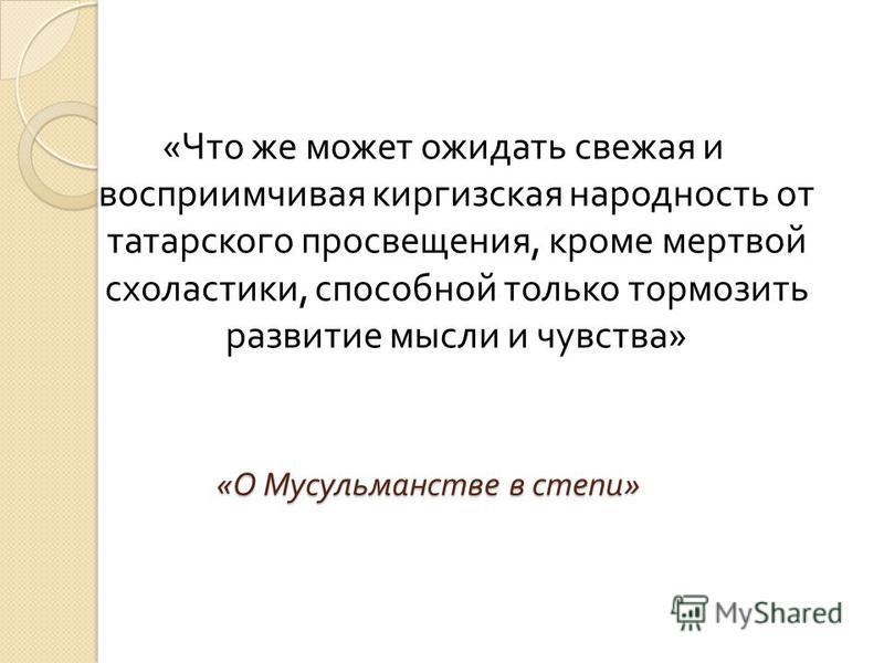 « О Мусульманстве в степи » « Что же может ожидать свежая и восприимчивая киргизская народность от татарского просвещения, кроме мертвой схоластики, способной только тормозить развитие мысли и чувства »