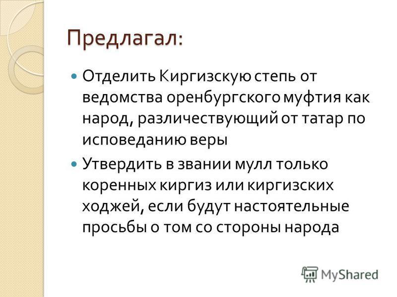 Предлагал : Отделить Киргизскую степь от ведомства оренбургского муфтия как народ, различествующий от татар по исповеданию веры Утвердить в звании мулл только коренных киргиз или киргизских ходжей, если будут настоятельные просьбы о том со стороны на