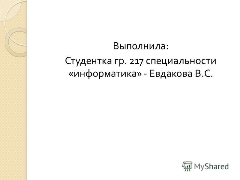 Выполнила : Студентка гр. 217 специальности « информатика » - Евдакова В. С.