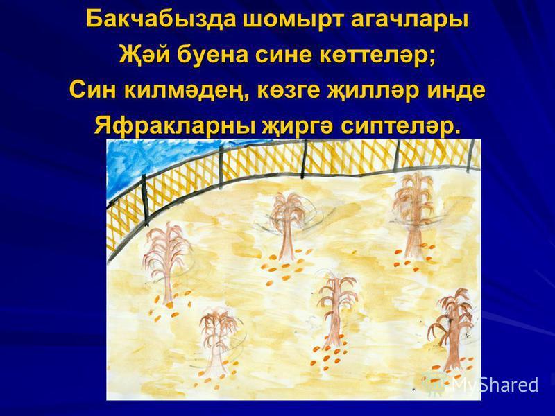 Бакчабызда шомырт агачлары Җәй буена сине көттеләр; Син килмәдең, көзге җилләр инде Яфракларны җиргә сиптеләр.