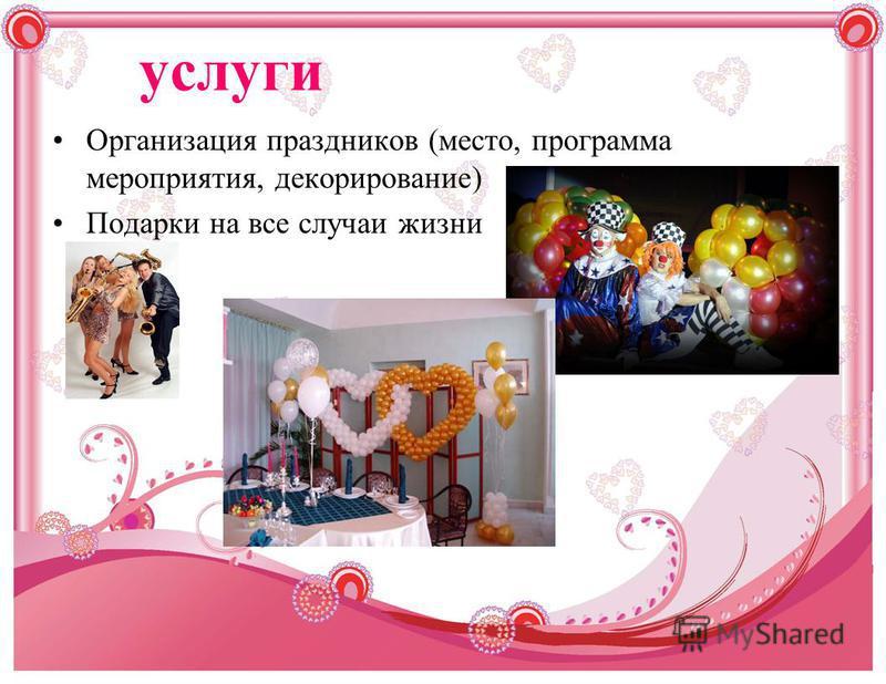 услуги Организация праздников (место, программа мероприятия, декорирование) Подарки на все случаи жизни