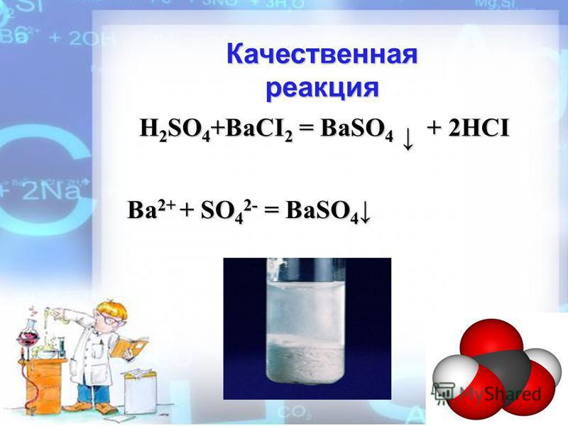 Качественная реакция H 2 SO 4 +BaCI 2 = BaSO 4 + 2HCI Ba 2+ + SO 4 2- = BaSO 4 Ba 2+ + SO 4 2- = BaSO 4
