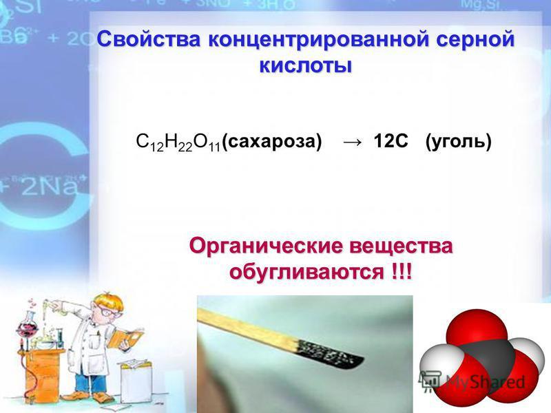 Свойства концентрированной серной кислоты Органические вещества обугливаются !!! C 12 H 22 O 11 (сахароза) 12С (уголь)