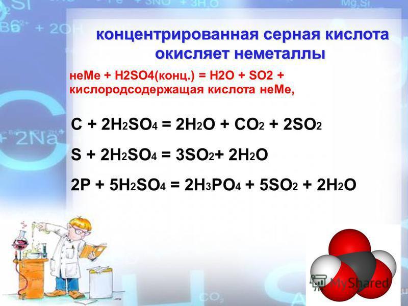 концентрированная серная кислота окисляет неметаллы концентрированная серная кислота окисляет неметаллы не Ме + H2SO4(конц.) = H2O + SO2 + кислородсодержащая кислота не Ме, C + 2H 2 SO 4 = 2H 2 O + CO 2 + 2SO 2 S + 2H 2 SO 4 = 3SO 2 + 2H 2 O 2P + 5H