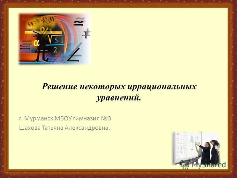 Решение некоторых иррациональных уравнений. г. Мурманск МБОУ гимназия 3 Шахова Татьяна Александровна.
