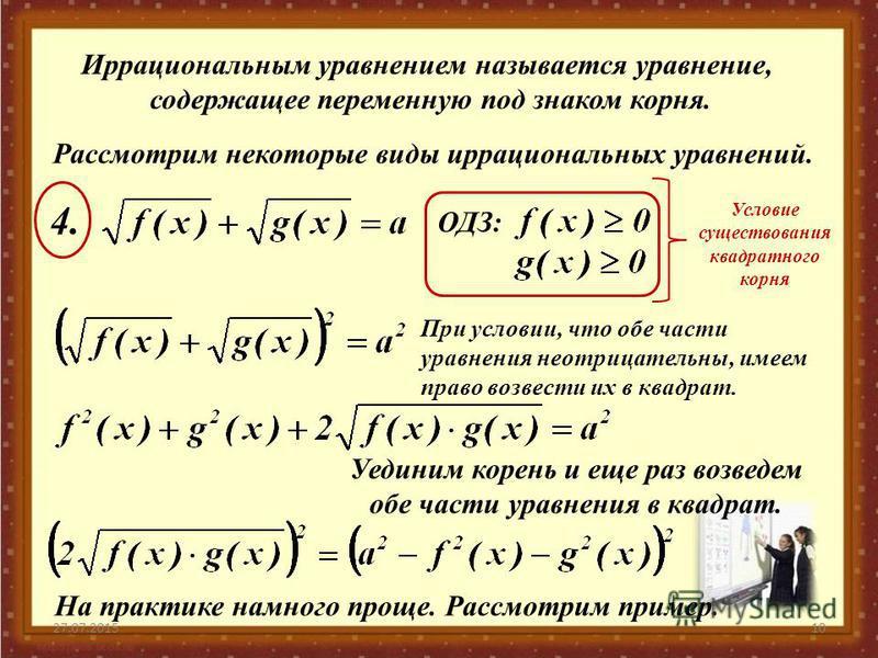 27.07.201510 Иррациональным уравнением называется уравнение, содержащее переменную под знаком корня. Рассмотрим некоторые виды иррациональных уравнений. ОДЗ: 4.4. Условие существования квадратного корня При условии, что обе части уравнения неотрицате