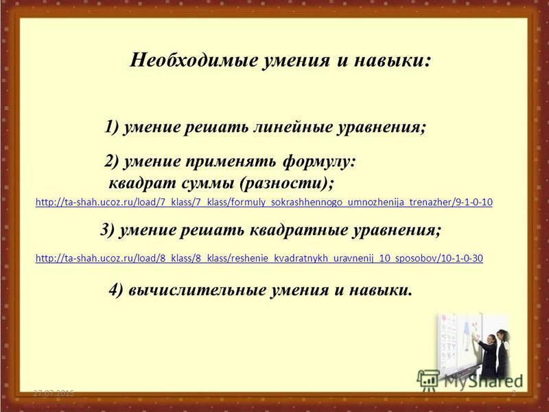 27.07.20152 Необходимые умения и навыки: 3) умение решать квадратные уравнения; 4) вычислительные умения и навыки. http://ta-shah.ucoz.ru/load/8_klass/8_klass/reshenie_kvadratnykh_uravnenij_10_sposobov/10-1-0-30 1) умение решать линейные уравнения; 2