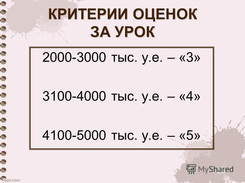 КРИТЕРИИ ОЦЕНОК ЗА УРОК 2000-3000 тыс. у.е. – «3» 3100-4000 тыс. у.е. – «4» 4100-5000 тыс. у.е. – «5»
