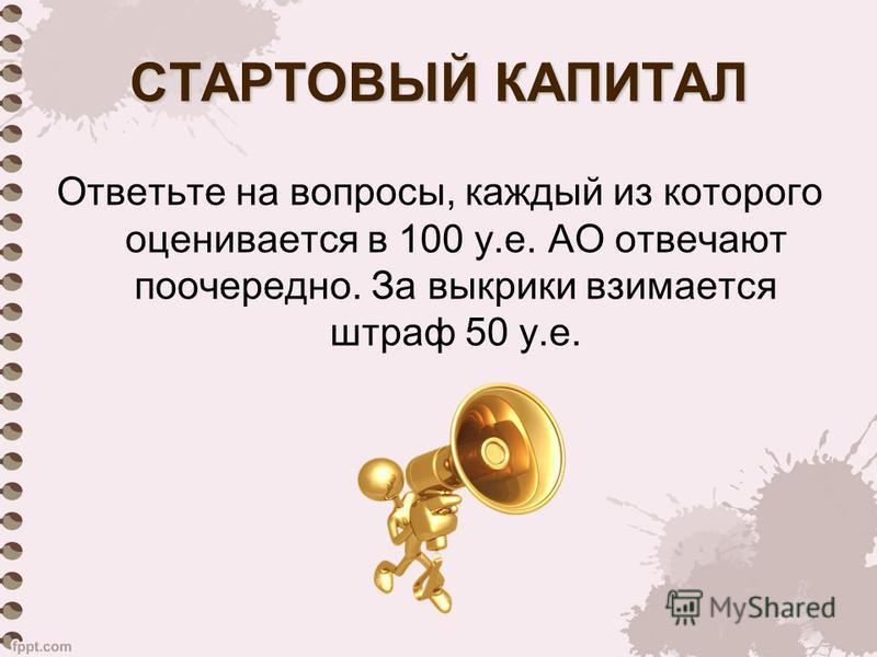 СТАРТОВЫЙ КАПИТАЛ Ответьте на вопросы, каждый из которого оценивается в 100 у.е. АО отвечают поочередно. За выкрики взимается штраф 50 у.е.