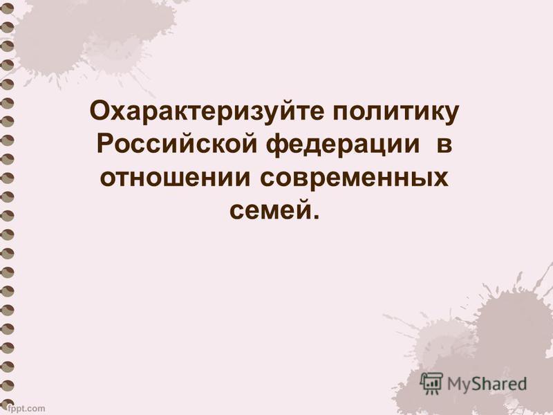 Охарактеризуйте политику Российской федерации в отношении современных семей.