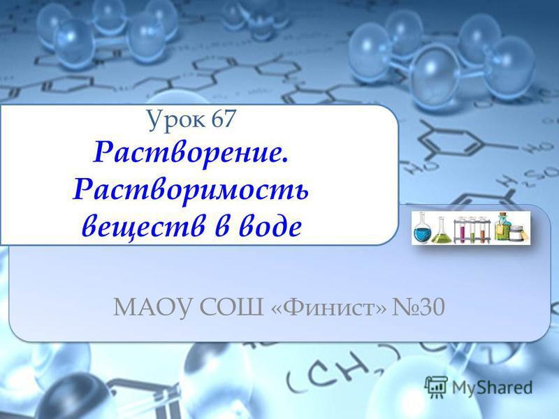 Урок 67 Растворение. Растворимость веществ в воде МАОУ СОШ «Финист» 30