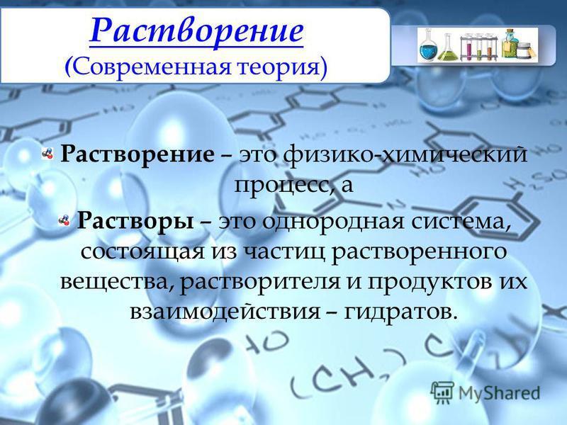 Растворение Растворение ( Современная теория) Растворение – это физико-химический процесс, а Растворы – это однородная система, состоящая из частиц растворенного вещества, растворителя и продуктов их взаимодействия – гидратов.