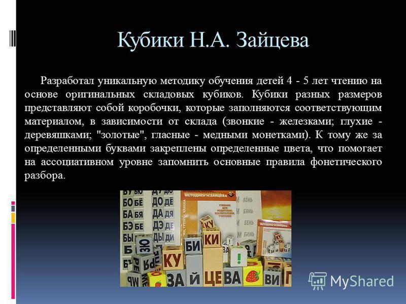 Кубики Н.А. Зайцева Разработал уникальную методику обучения детей 4 - 5 лет чтению на основе оригинальных складовых кубиков. Кубики разных размеров представляют собой коробочки, которые заполняются соответствующим материалом, в зависимости от склада