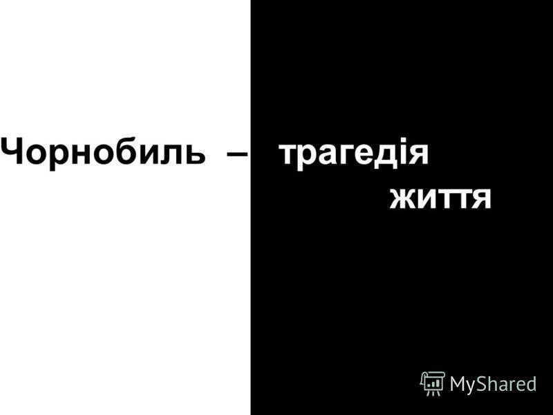 Чорнобиль – трагедія життя