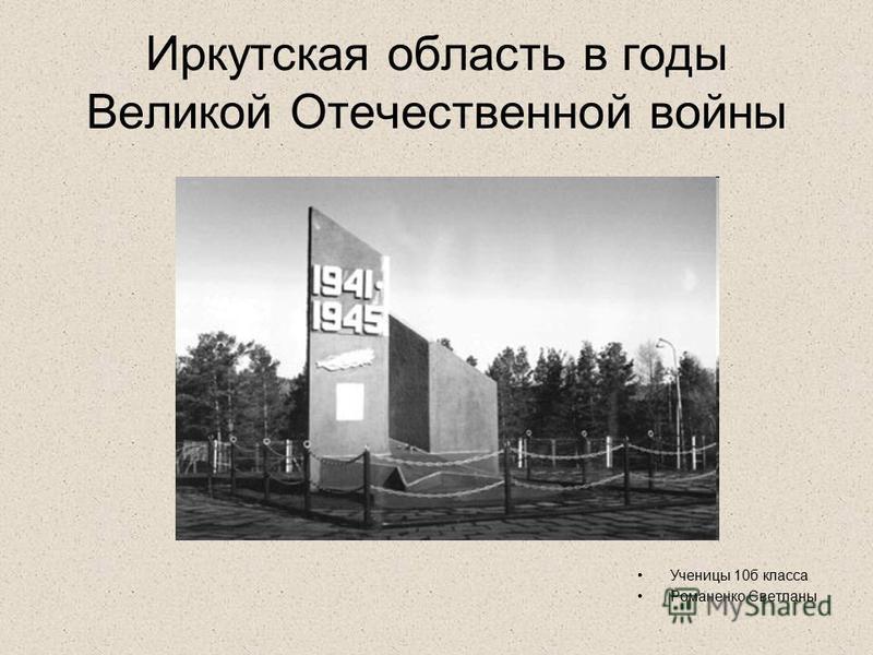 Иркутская область в годы Великой Отечественной войны Ученицы 10 б класса Романенко Светланы
