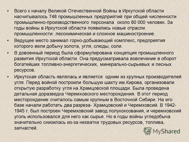 Всего к началу Великой Отечественной Войны в Иркутской области насчитывалось 748 промышленных предприятий при общей численности промышленно-производственного персонала около 80 000 человек. За годы войны в Иркутской области появились новые отрасли пр