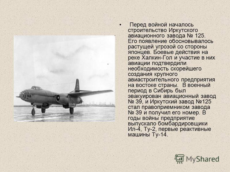Перед войной началось строительство Иркутского авиационного завода 125. Его появление обосновывалось растущей угрозой со стороны японцев. Боевые действия на реке Халкин-Гол и участие в них авиации подтвердили необходимость скорейшего создания крупног