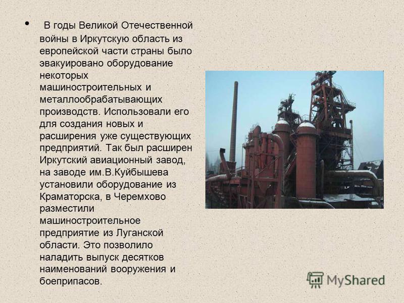 В годы Великой Отечественной войны в Иркутскую область из европейской части страны было эвакуировано оборудование некоторых машиностроительных и металлообрабатывающих производств. Использовали его для создания новых и расширения уже существующих пред
