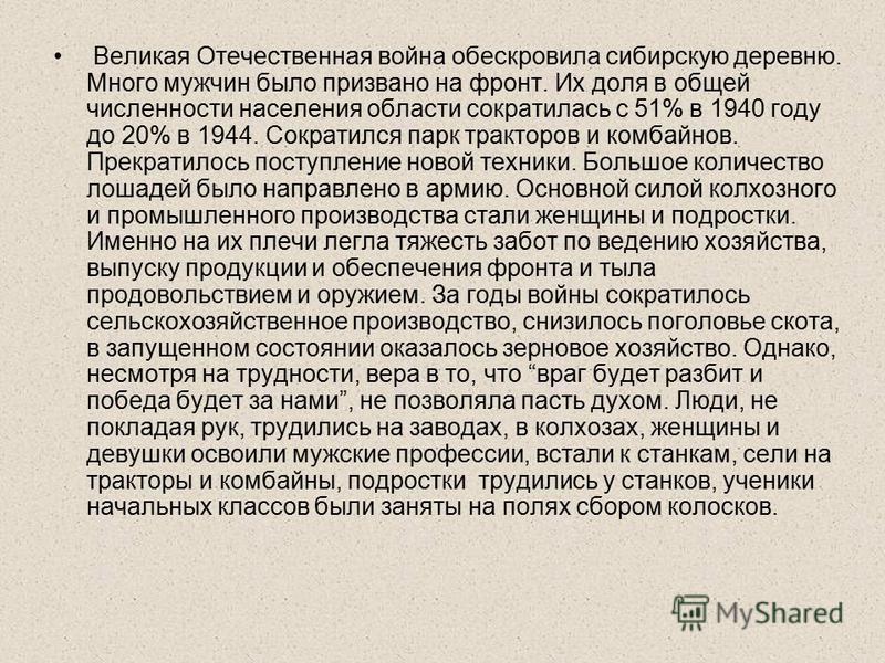 Великая Отечественная война обескровила сибирскую деревню. Много мужчин было призвано на фронт. Их доля в общей численности населения области сократилась с 51% в 1940 году до 20% в 1944. Сократился парк тракторов и комбайнов. Прекратилось поступление