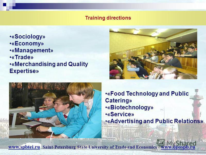 Training directions «Food Technology and Public Catering» «Biotechnology» «Service» «Advertising and Public Relations» «Sociology» «Economy» «Management» «Trade» «Merchandising and Quality Expertise» www.spbtei.ru Saint-Petersburg State University of