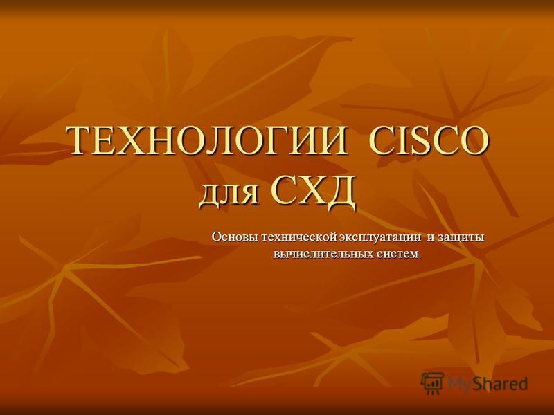 ТЕХНОЛОГИИ CISCO для СХД Основы технической эксплуатации и защиты вычислительных систем.