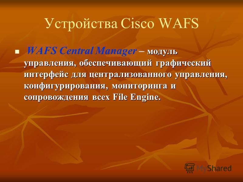 Устройства Cisco WAFS модуль управления, обеспечивающий графический интерфейс для централизованного управления, конфигурирования, мониторинга и сопровождения всех File Engine. WAFS Central Manager – модуль управления, обеспечивающий графический интер