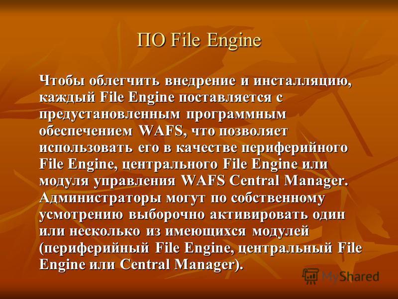 ПО File Engine Чтобы облегчить внедрение и инсталляцию, каждый File Engine поставляется с предустановленным программным обеспечением WAFS, что позволяет использовать его в качестве периферийного File Engine, центрального File Engine или модуля управл