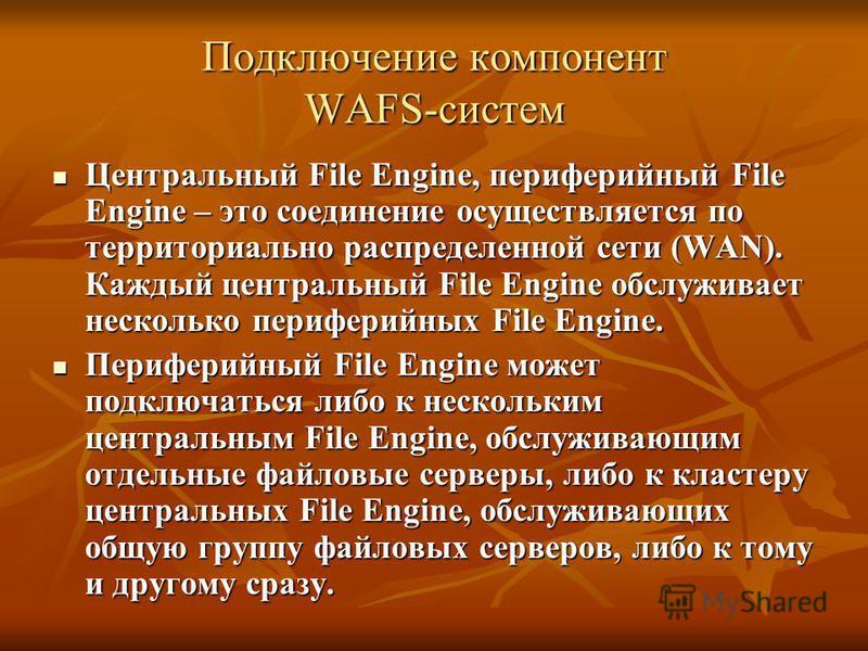 Подключение компонент WAFS-систем Центральный File Engine, периферийный File Engine – это соединение осуществляется по территориально распределенной сети (WAN). Каждый центральный File Engine обслуживает несколько периферийных File Engine. Центральны