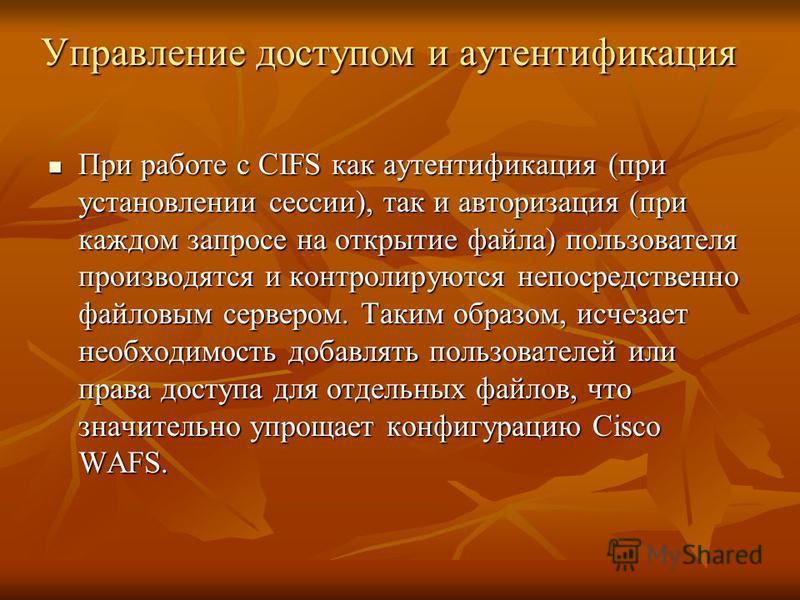 Управление доступом и аутентификация При работе с CIFS как аутентификация (при установлении сессии), так и авторизация (при каждом запросе на открытие файла) пользователя производятся и контролируются непосредственно файловым сервером. Таким образом,