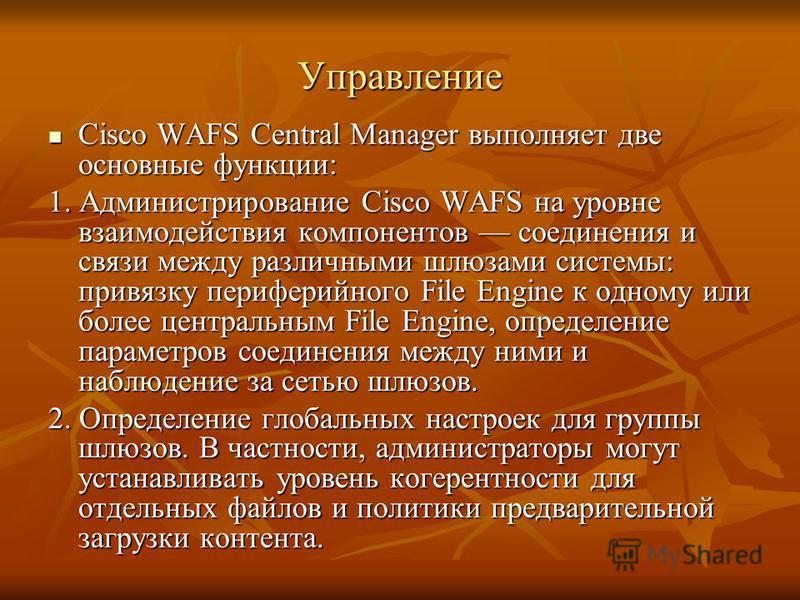 Управление Cisco WAFS Central Manager выполняет две основные функции: Cisco WAFS Central Manager выполняет две основные функции: 1. Администрирование Cisco WAFS на уровне взаимодействия компонентов соединения и связи между различными шлюзами системы: