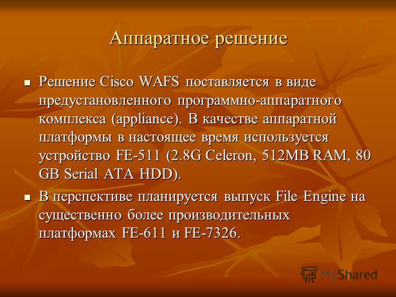 Аппаратное решение Решение Сisco WAFS поставляется в виде предустановленного программно-аппаратного комплекса (appliance). В качестве аппаратной платформы в настоящее время используется устройство FE-511 (2.8G Celeron, 512MB RAM, 80 GB Serial ATA HDD