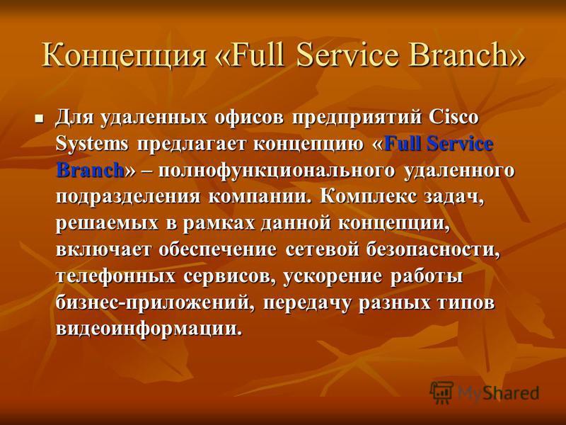 Концепция «Full Service Branch» Для удаленных офисов предприятий Cisco Systems предлагает концепцию «Full Service Branch» – полнофункционального удаленного подразделения компании. Комплекс задач, решаемых в рамках данной концепции, включает обеспечен
