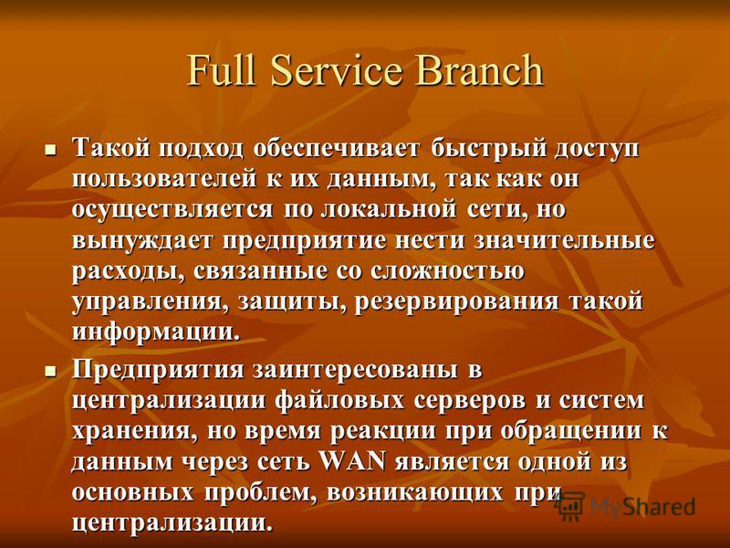Full Service Branch Такой подход обеспечивает быстрый доступ пользователей к их данным, так как он осуществляется по локальной сети, но вынуждает предприятие нести значительные расходы, связанные со сложностью управления, защиты, резервирования такой