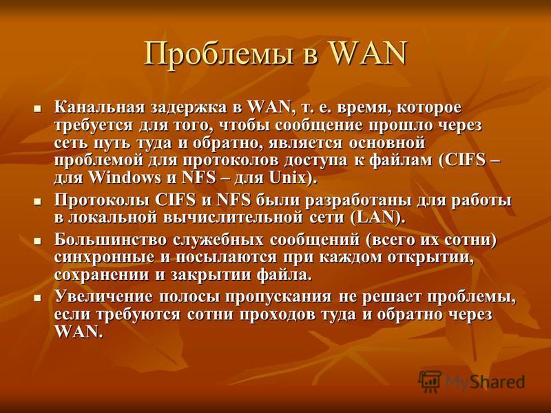 Проблемы в WAN Канальная задержка в WAN, т. е. время, которое требуется для того, чтобы сообщение прошло через сеть путь туда и обратно, является основной проблемой для протоколов доступа к файлам (CIFS – для Windows и NFS – для Unix). Канальная заде