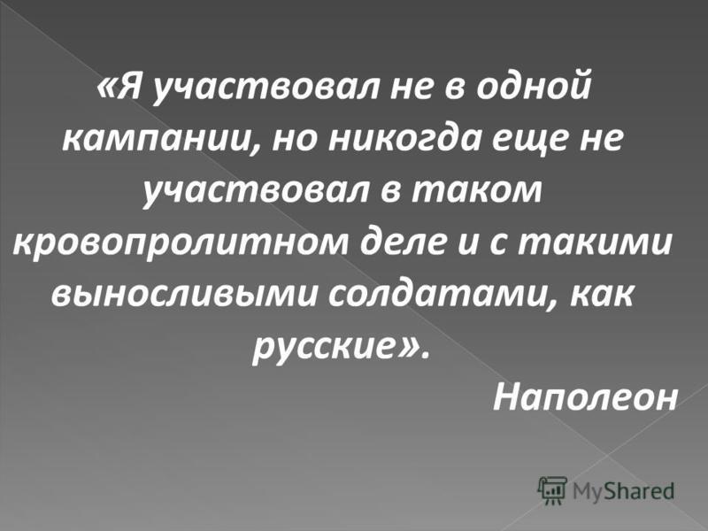 « Я участвовал не в одной кампании, но никогда еще не участвовал в таком кровопролитном деле и с такими выносливыми солдатами, как русские ». Наполеон