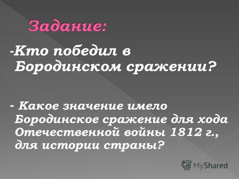-Кто победил в Бородинском сражении? - Какое значение имело Бородинское сражение для хода Отечественной войны 1812 г., для истории страны?