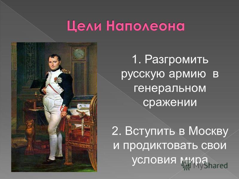 1. Разгромить русскую армию в генеральном сражении 2. Вступить в Москву и продиктовать свои условия мира